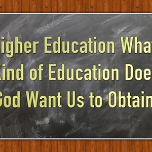 Higher Education What Kind of Education Does God Want Us to Obtain
