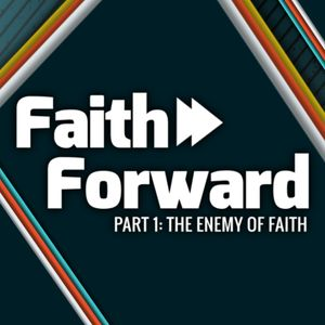Part 1: The Enemy of Faith - Faith Forward