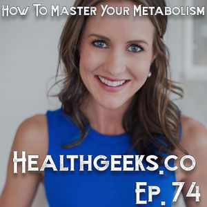 Health Geeks Radio | Ep. 74 | How To Master Your Metabolism