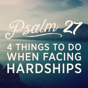 Psalm 27: 4 Things to do When Facing Hardships