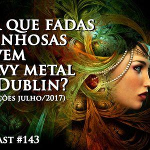 143 - Por que fadas espinhosas ouvem heavy metal em Dublin? (Indicações de julho/2017)