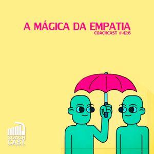 Coachcast #426 – A mágica da Empatia