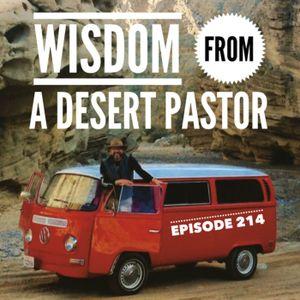 Episode 214 - Wisdom From A Desert Pastor