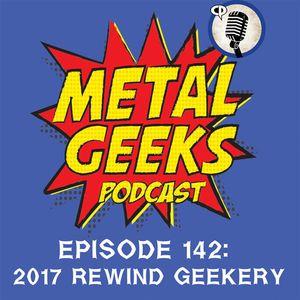 Metal Geeks 142: 2017 Rewind Geekery