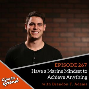 EP 267 Have a Marine Mindset to Achieve Anything with Brandon T. Adams