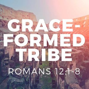 Grace-Formed Tribe [Romans 12:1-8]