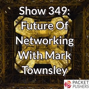 Show 349: Future Of Networking With Mark Townsley