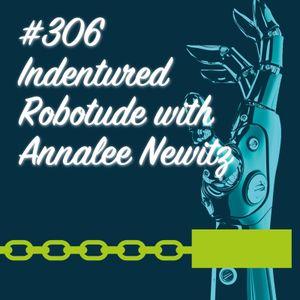 #306 - Indentured Robotude w/ Annalee Newitz