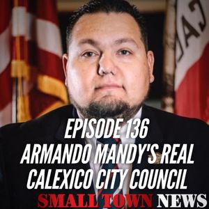 Episode 136- Armando Mandy's Real, Calexico City Council