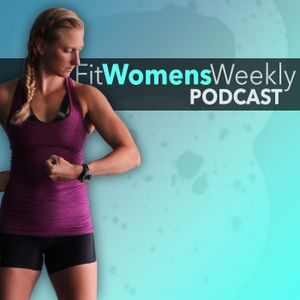 Ep. 116: Real Woman Fit Talk - Why You Should Be Competitive