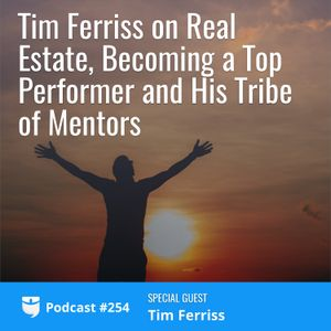 #254: Tim Ferriss on Real Estate, Becoming a Top Performer and His Tribe of Mentors