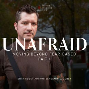 (Not So) ORDINARY TIME | E011: UNAFRAID: Moving Beyond Fear Based Faith (with guest Author/Scholar B