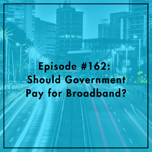#162: Should Government Pay for Broadband?