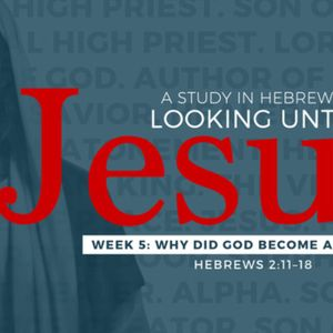9-17-17 Why Did God Become a Man Part 2 #5 in series Hebrews Looking Unto Jesus