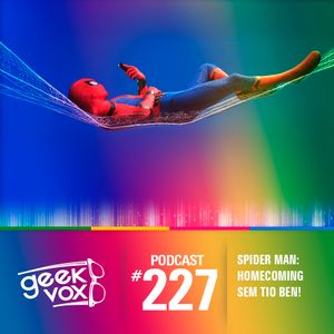 Geek Vox #227 – SPIDER MAN: HOMECOMING SEM TIO BEN!