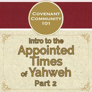 Covenant Community 101: Intro to the Appointed Times of Yahweh - Part 2