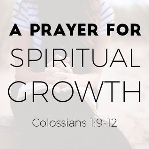 2017-04-09 - A Prayer for Spiritual Growth (Colossians 1:9-12) - Pastor Steve