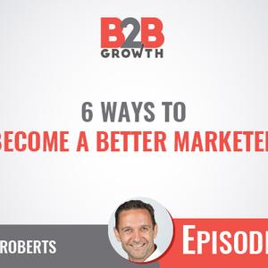 356: 6 Ways to Become a Better Marketer w/ Matt Roberts