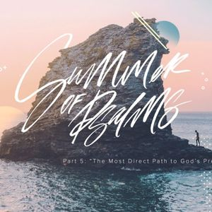 """Summer of Psalms, pt 5 – """"The Most Direct Path to God's Presence"""""""