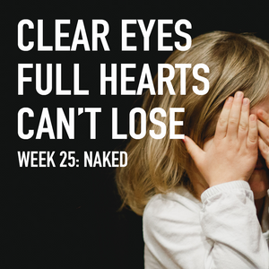 Clear Eyes, Full Hearts, Can't Lose. Week 25: Naked
