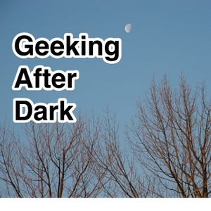 Geeking After Dark Episode 183: Broadcasting Live From Not Home