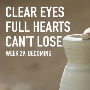 clear Eyes, Full Hearts, Can't Lose. Week 29: Becoming
