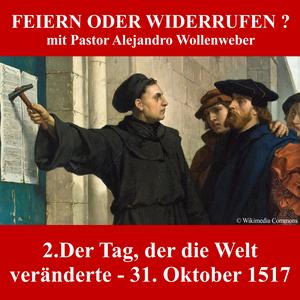 FEIERN ODER WIDERRUFEN ? : 2. Der Tag, der die Welt veränderte - 31.Oktober 1517 | A.Wollenweber