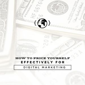 Ep. 17 - How to Price Yourself Effectively for Digital Marketing