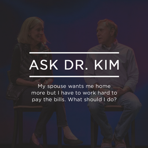 Ask Dr. Kim: My spouse wants me home more but I have to work hard to pay the bills. What should I do
