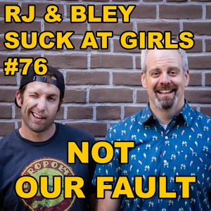 Not Our Fault: RJ & Bley Suck At Girls ep 76