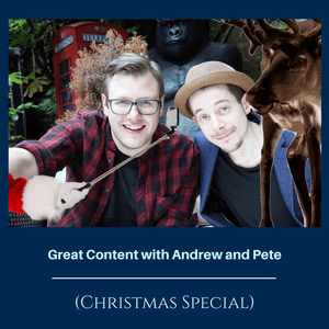 Ep 116: Great Content with Andrew and Pete (Christmas Special)