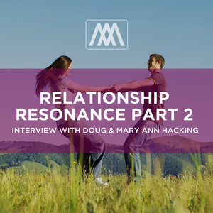 Relationship Resonance Part 2 - Interview with Doug & Mary Ann Hacking  | Ep. 140