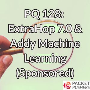 PQ 128: ExtraHop 7.0 & Addy Machine Learning (Sponsored)