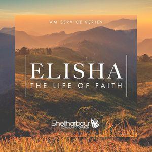 Elisha - The Life of Faith: Part 4 - Ps. Shane Cook - JUN 25 AM Service