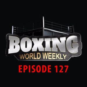 Boxing World Weekly - Episode 127 - February 17, 2017