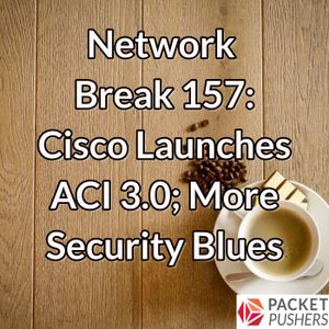 Network Break 157: Cisco Launches ACI 3.0; More Security Blues