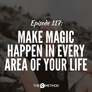 117: Make Magic Happen In Every Area Of Your Life