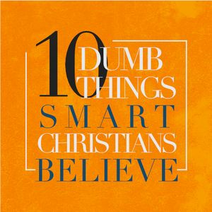 10 Dumb Things Smart Christians Believe: You Just Have To Have Faith