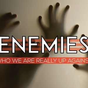 Enemies: Part 1; Who We Are Really Up Against - Satan