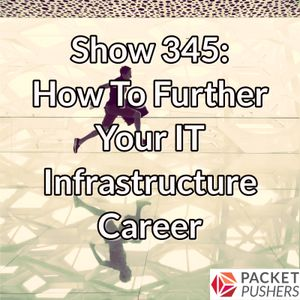 Show 345: How To Further Your IT Infrastructure Career