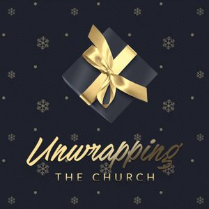 January 7, 2018 - Unwrapping The Church - Week 2