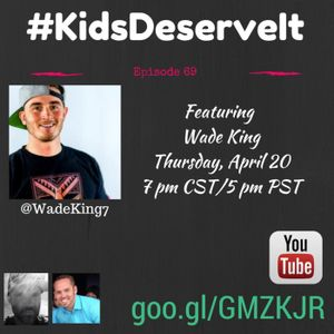 Episode 69 of #KidsDeserveIt with Wade King