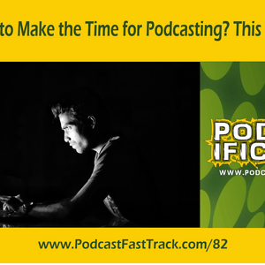 Struggling to Make the Time for Podcasting? This Might Help [Ep 82]