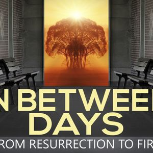 In Between Days; From Ressurection to Fire, Part 4