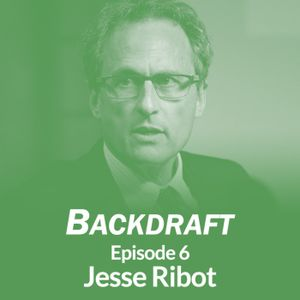 Backdraft #6: Jesse Ribot on Why It's So Important for Climate Interventions to Work Through Local D