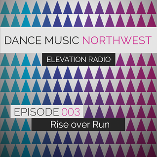 Dance Music Northwest Presents: Elevation Radio Episode 003 - 2014 (Mixed By Rise Over Run)