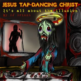 "Jesus tap-dancing Christ - ""It's all about the illusion..."""