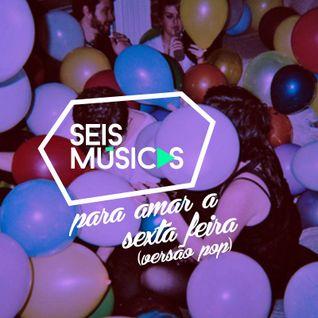 #39 SEIS MÚSICAS PARA AMAR A SEXTA-FEIRA (VERSÃO POP)