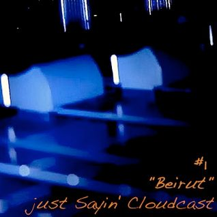 "just Sayin' Cloudcast #1 - ""Beirut"""