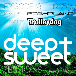 The Deep & Sweet Sessions with Fishplant - Guest Mix: TROLLEYDOG - Episode 18 - 19.05.16
